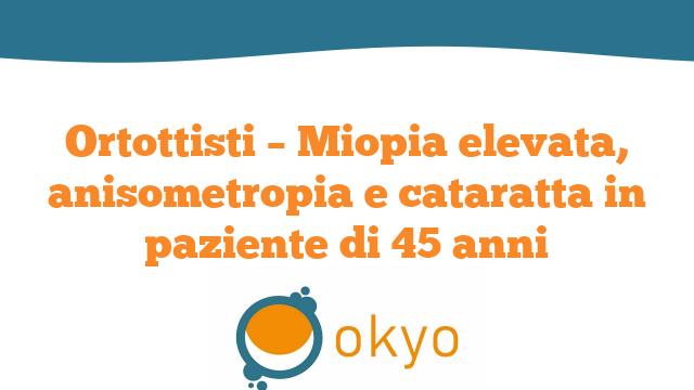Ortottisti – Miopia elevata, anisometropia e cataratta in paziente di 45 anni